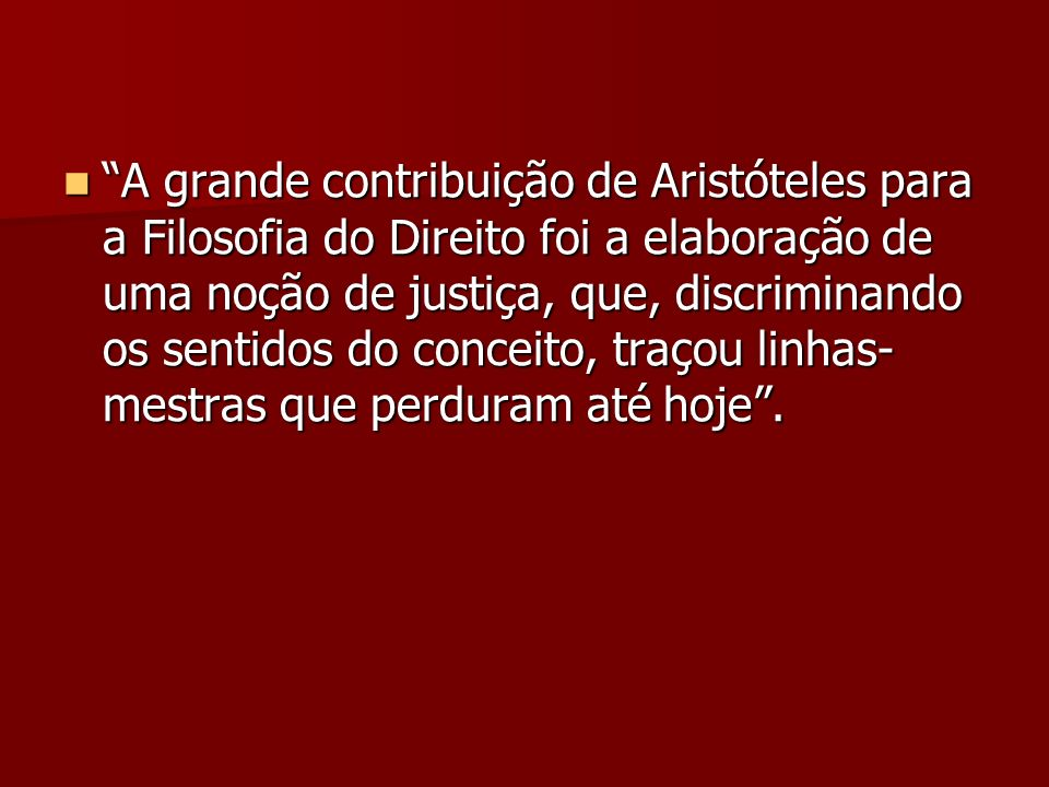 A grande contribuição de Aristóteles para a Filosofia do Direito foi a elaboração de uma noção de justiça, que, discriminando os sentidos do conceito,