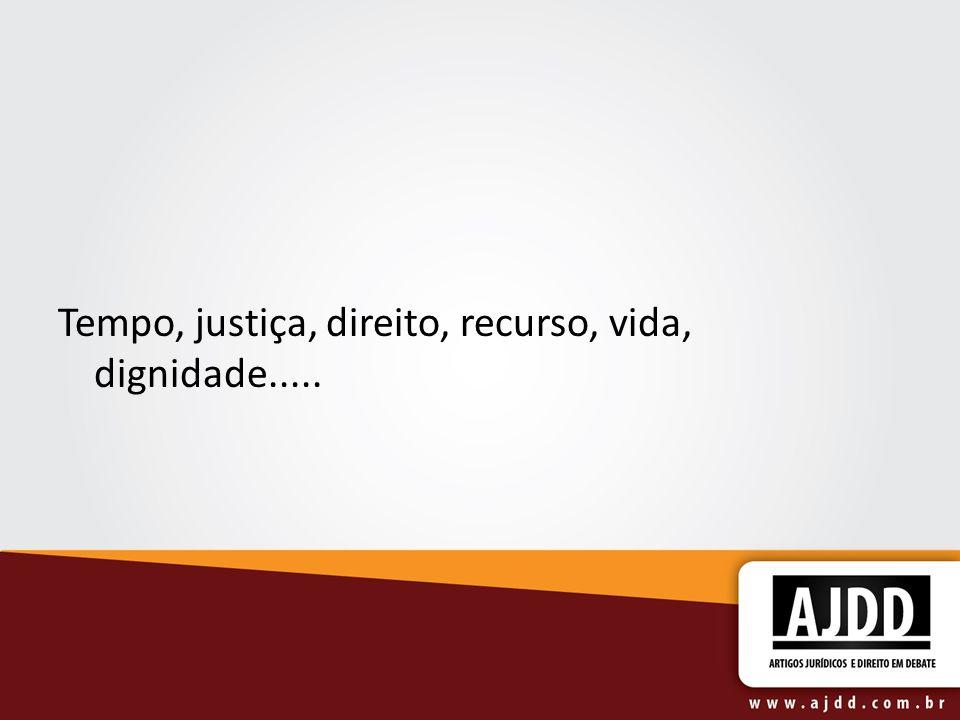 Tempo, justiça, direito, recurso, vida, dignidade.....