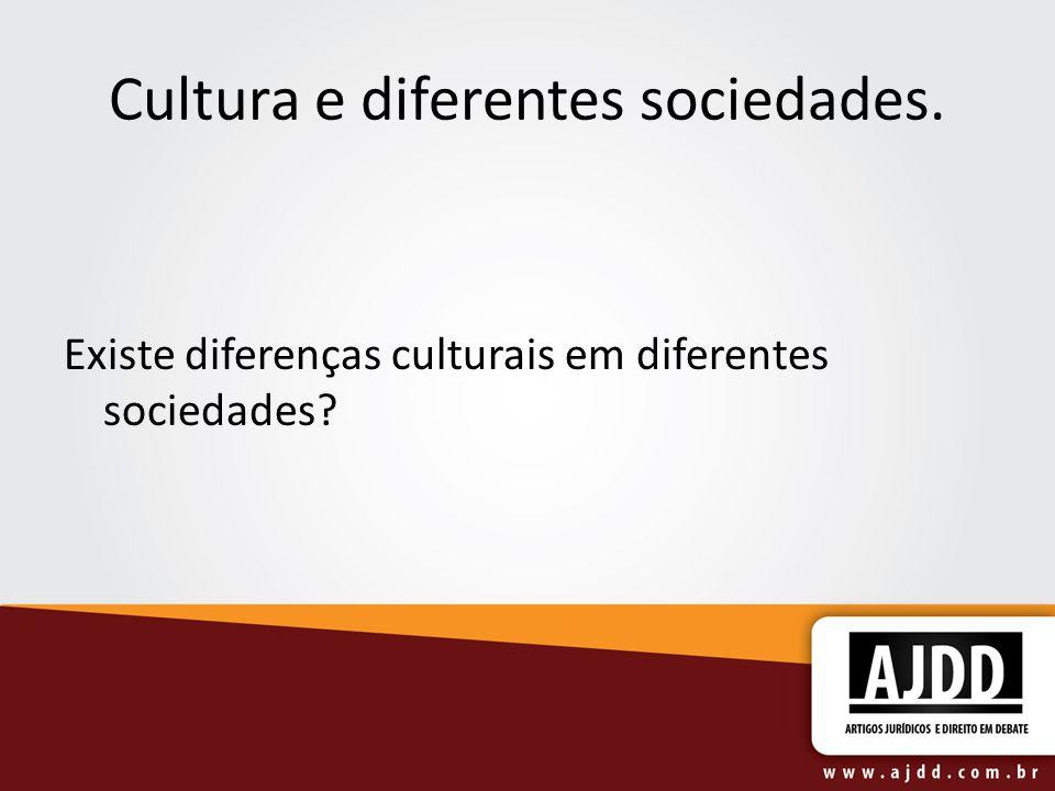 Cultura e diferentes sociedades. Existe diferenças culturais em diferentes sociedades?