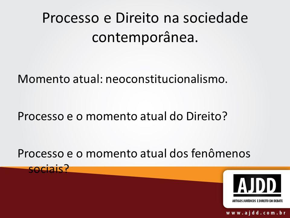 Processo e Direito na sociedade contemporânea. Momento atual: neoconstitucionalismo. Processo e o momento atual do Direito? Processo e o momento atual
