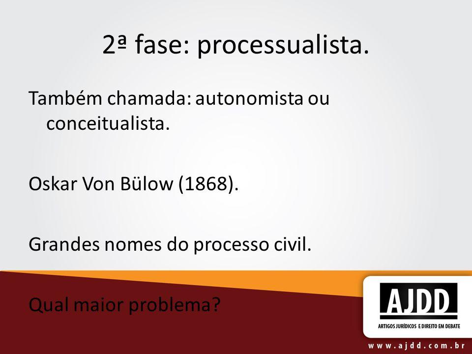 2ª fase: processualista. Também chamada: autonomista ou conceitualista. Oskar Von Bülow (1868). Grandes nomes do processo civil. Qual maior problema?
