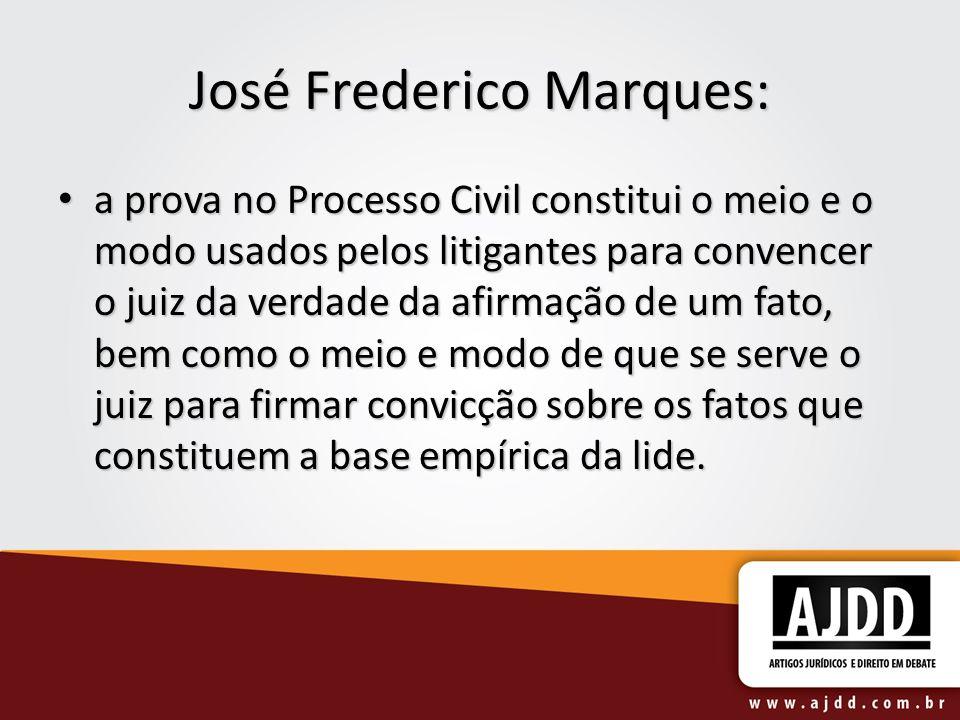 José Frederico Marques: a prova no Processo Civil constitui o meio e o modo usados pelos litigantes para convencer o juiz da verdade da afirmação de u