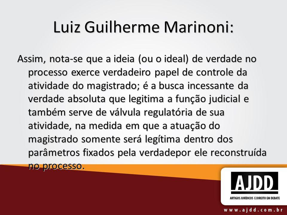 Luiz Guilherme Marinoni: Assim, nota-se que a ideia (ou o ideal) de verdade no processo exerce verdadeiro papel de controle da atividade do magistrado