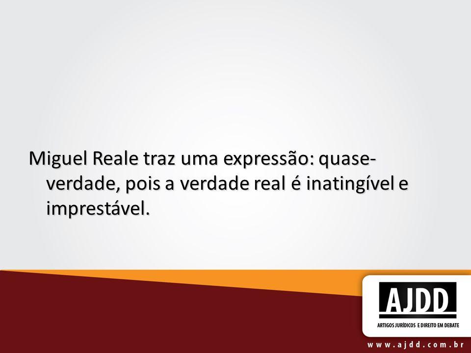 Miguel Reale traz uma expressão: quase- verdade, pois a verdade real é inatingível e imprestável.