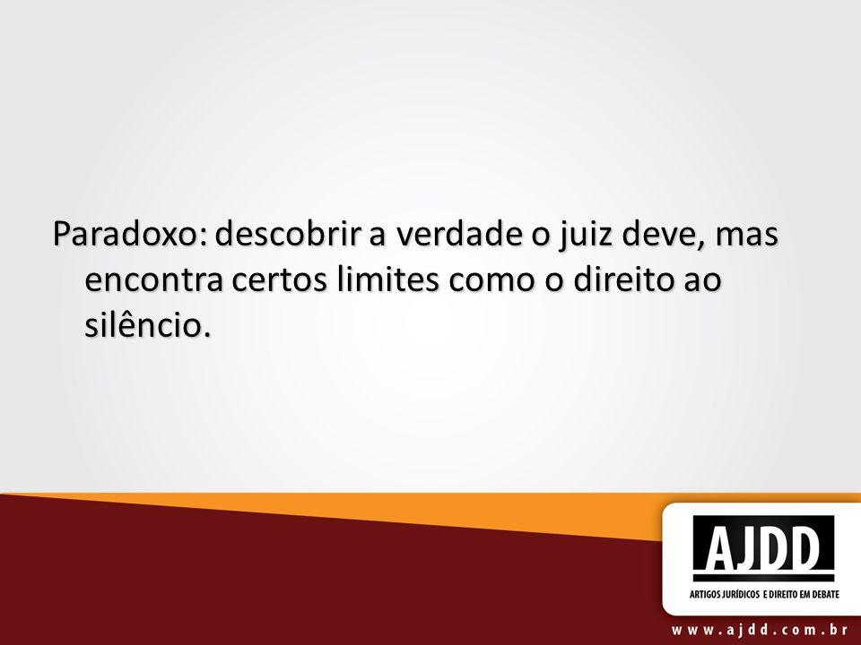 Paradoxo: descobrir a verdade o juiz deve, mas encontra certos limites como o direito ao silêncio.