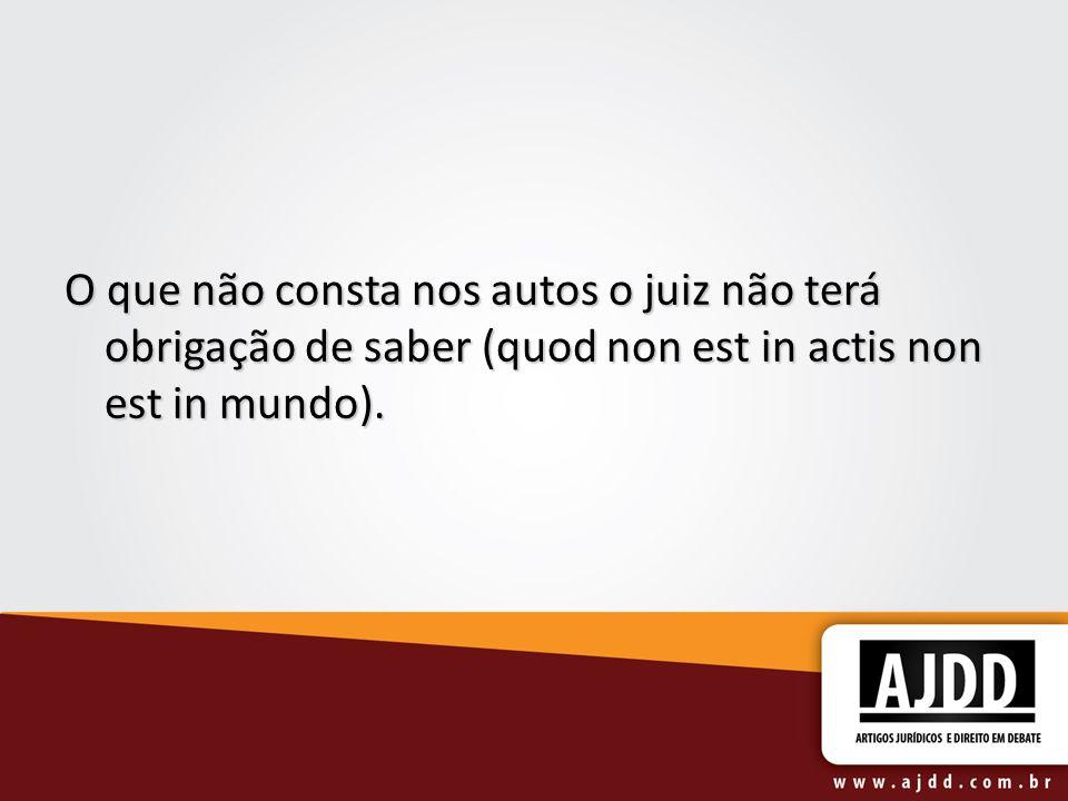 O que não consta nos autos o juiz não terá obrigação de saber (quod non est in actis non est in mundo).