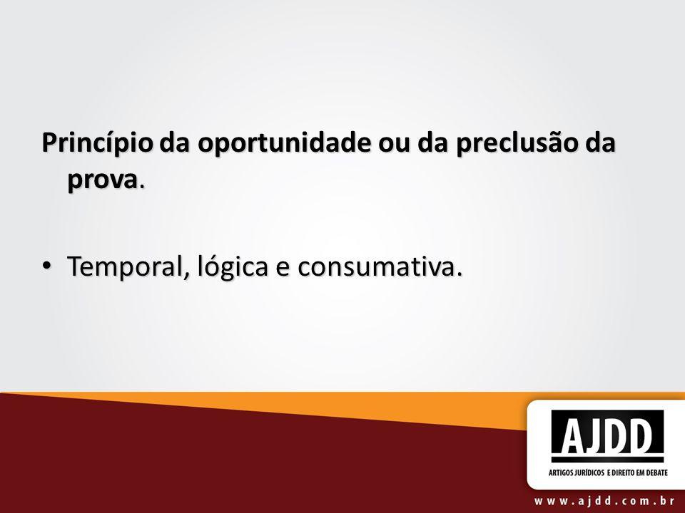 Princípio da oportunidade ou da preclusão da prova. Temporal, lógica e consumativa. Temporal, lógica e consumativa.