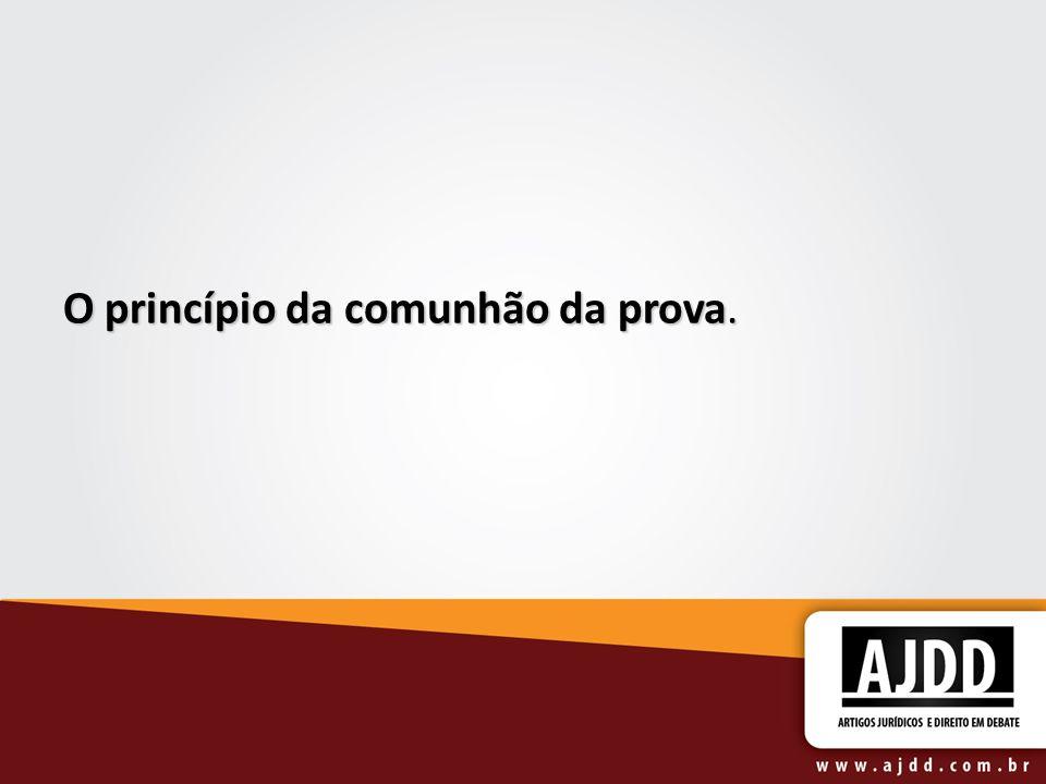 O princípio da comunhão da prova.