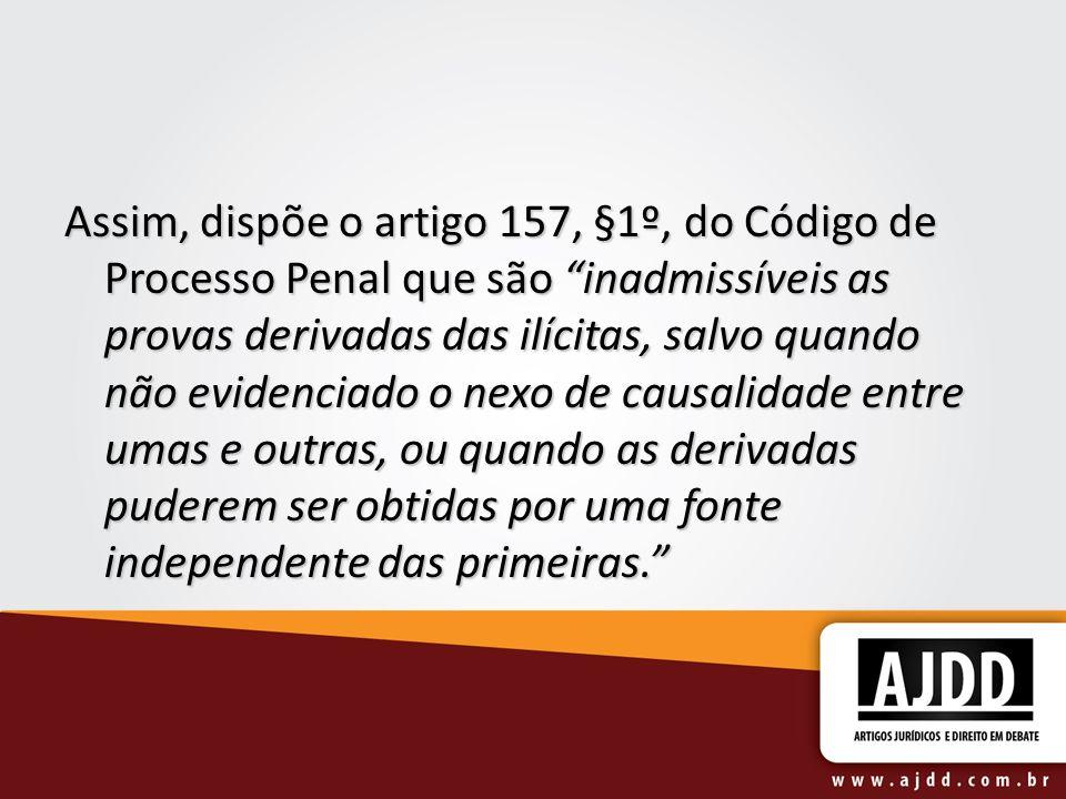 Assim, dispõe o artigo 157, §1º, do Código de Processo Penal que são inadmissíveis as provas derivadas das ilícitas, salvo quando não evidenciado o ne