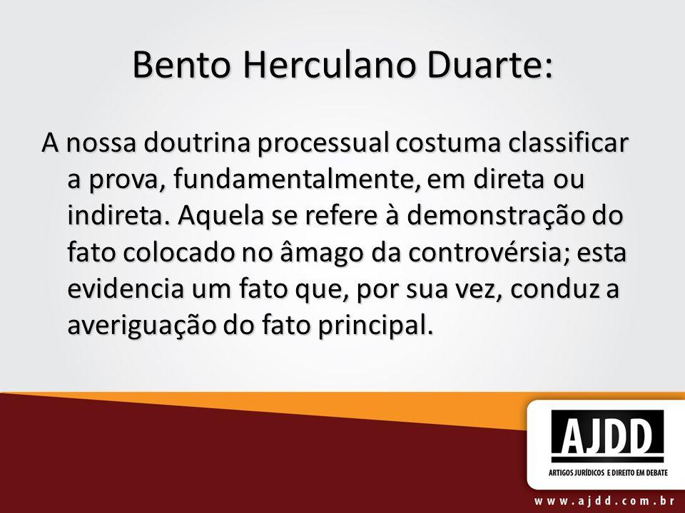 Bento Herculano Duarte: A nossa doutrina processual costuma classificar a prova, fundamentalmente, em direta ou indireta. Aquela se refere à demonstra
