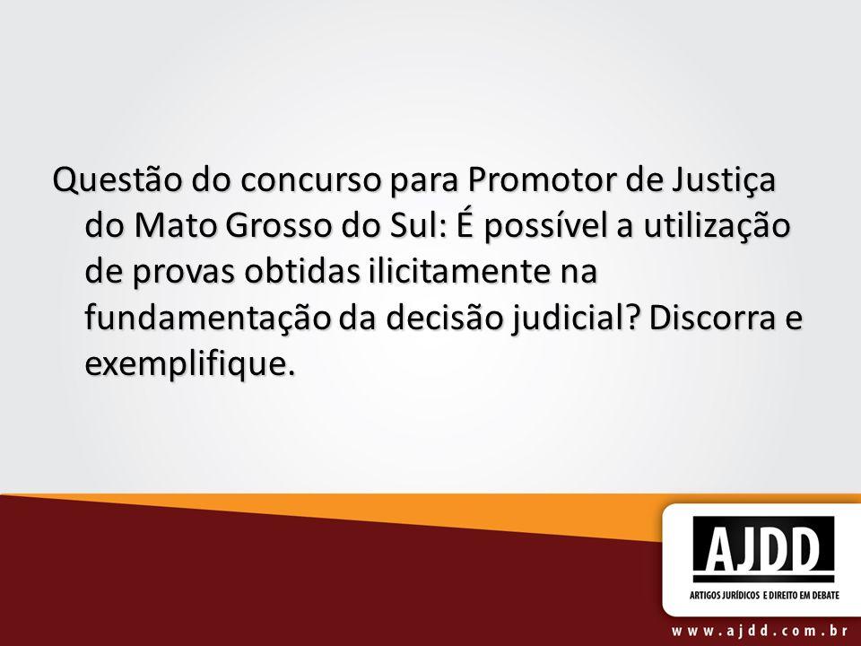 Questão do concurso para Promotor de Justiça do Mato Grosso do Sul: É possível a utilização de provas obtidas ilicitamente na fundamentação da decisão