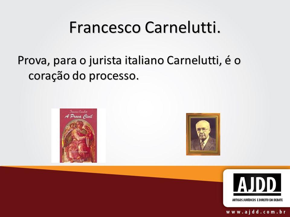 Francesco Carnelutti. Prova, para o jurista italiano Carnelutti, é o coração do processo.