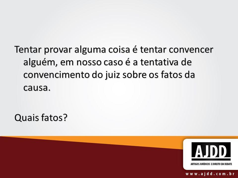 Bento Herculano Duarte: Provar significa convencer alguém a respeito de fatos.