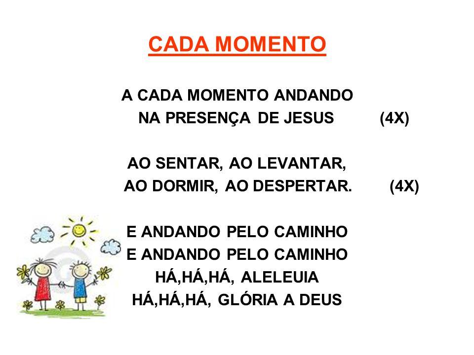 CADA MOMENTO A CADA MOMENTO ANDANDO NA PRESENÇA DE JESUS (4X) AO SENTAR, AO LEVANTAR, AO DORMIR, AO DESPERTAR. (4X) E ANDANDO PELO CAMINHO HÁ,HÁ,HÁ, A