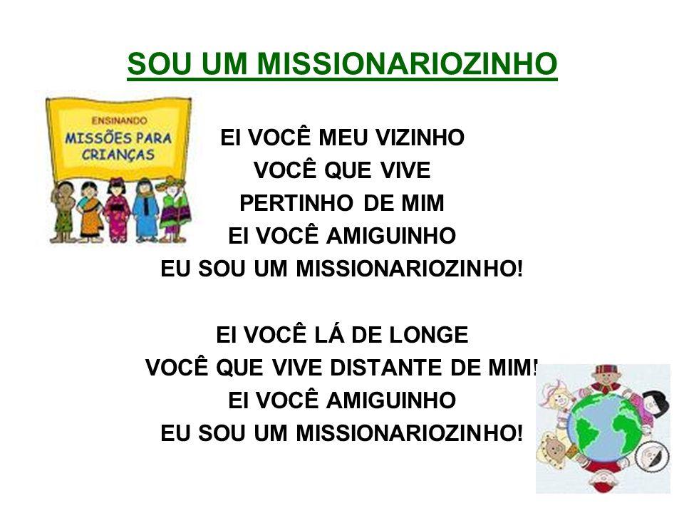 SOU UM MISSIONARIOZINHO EI VOCÊ MEU VIZINHO VOCÊ QUE VIVE PERTINHO DE MIM EI VOCÊ AMIGUINHO EU SOU UM MISSIONARIOZINHO! EI VOCÊ LÁ DE LONGE VOCÊ QUE V