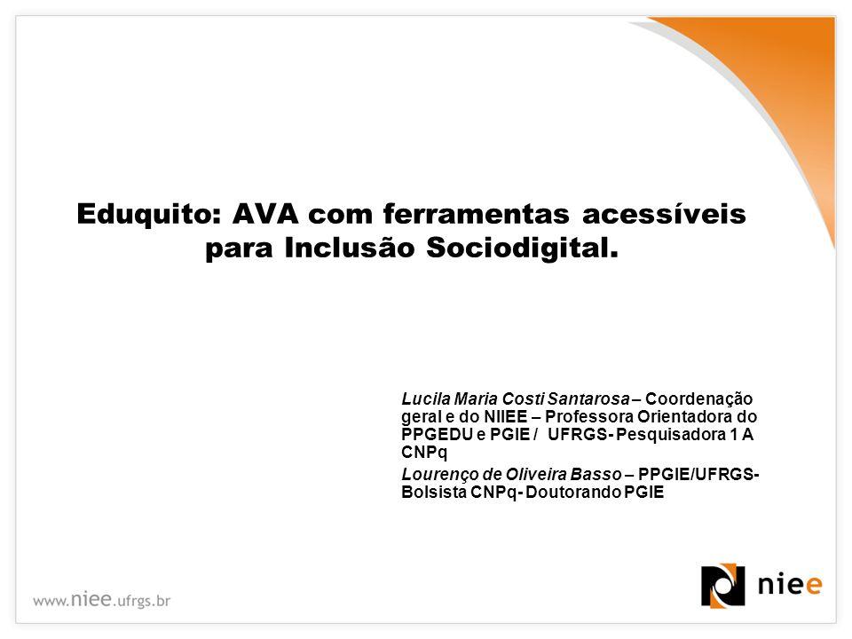 Eduquito: AVA com ferramentas acessíveis para Inclusão Sociodigital. Lucila Maria Costi Santarosa – Coordenação geral e do NIIEE – Professora Orientad