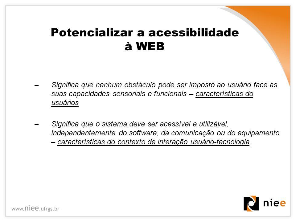 Potencializar a acessibilidade à WEB –Significa que nenhum obstáculo pode ser imposto ao usuário face as suas capacidades sensoriais e funcionais – ca