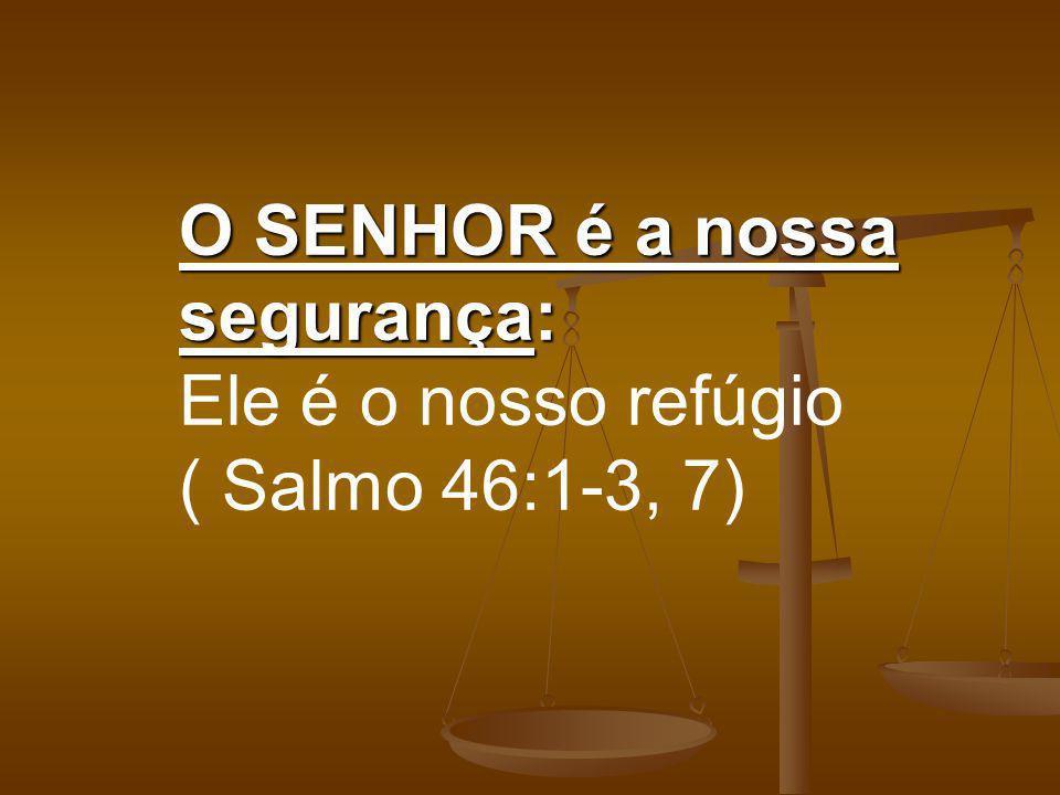 O SENHOR é a nossa segurança: O SENHOR é a nossa segurança: Ele é o nosso refúgio ( Salmo 46:1-3, 7)
