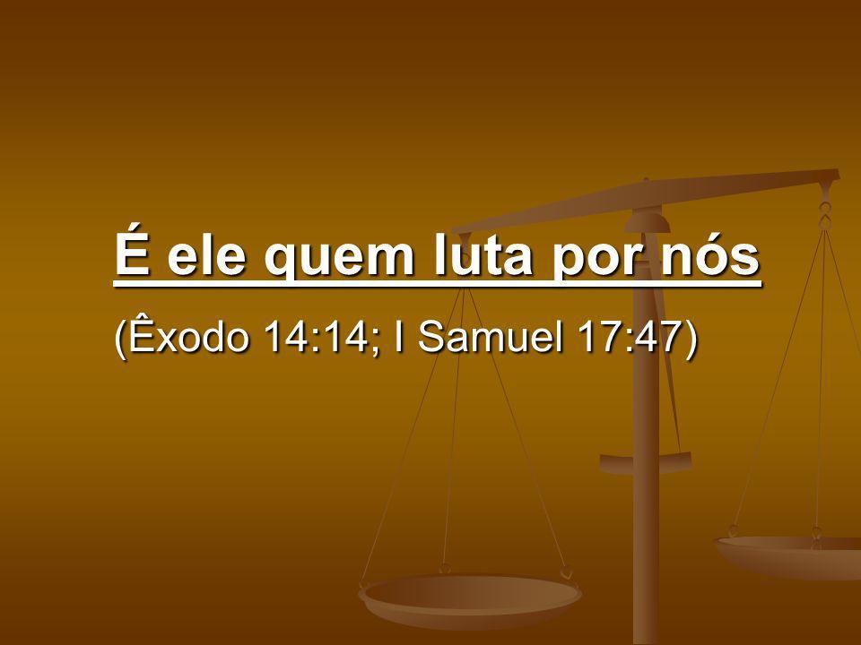 É ele quem luta por nós (Êxodo 14:14; I Samuel 17:47)