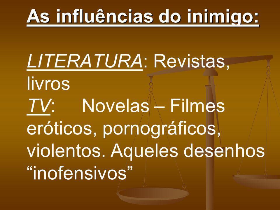As influências do inimigo: As influências do inimigo: LITERATURA: Revistas, livros TV: Novelas – Filmes eróticos, pornográficos, violentos. Aqueles de