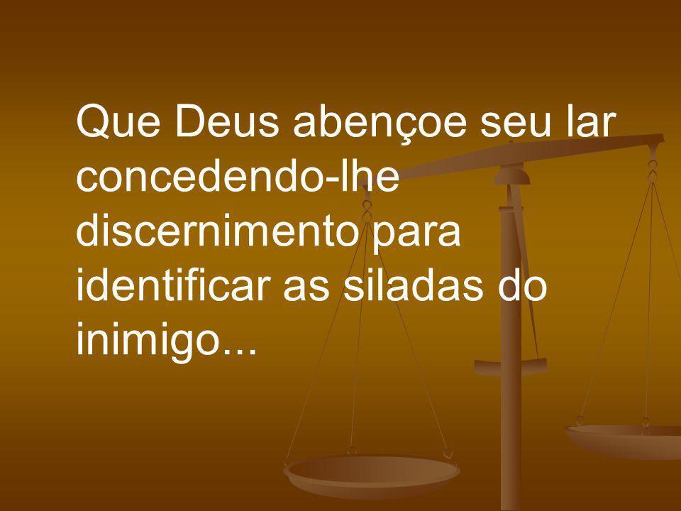 Que Deus abençoe seu lar concedendo-lhe discernimento para identificar as siladas do inimigo...