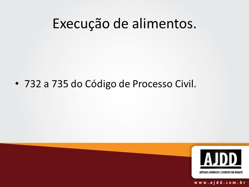 Execução de alimentos. 732 a 735 do Código de Processo Civil.
