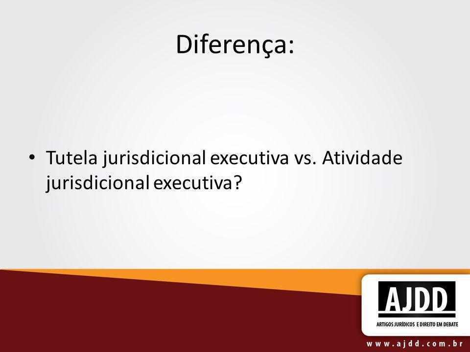 Diferença: Tutela jurisdicional executiva vs. Atividade jurisdicional executiva?