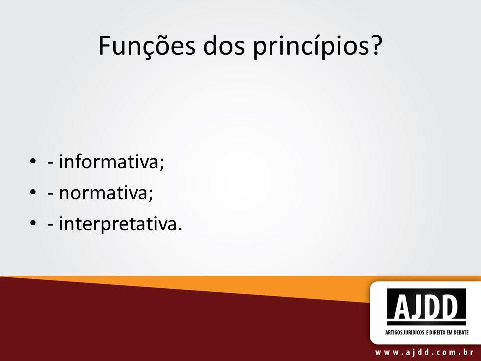 Funções dos princípios? - informativa; - normativa; - interpretativa.