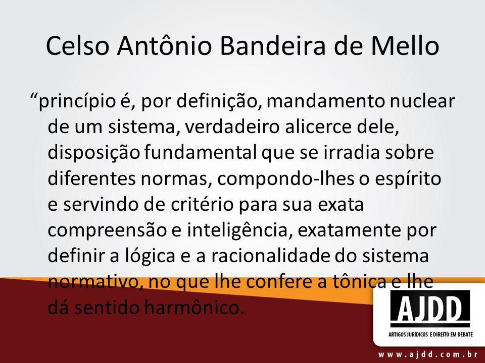 Celso Antônio Bandeira de Mello princípio é, por definição, mandamento nuclear de um sistema, verdadeiro alicerce dele, disposição fundamental que se