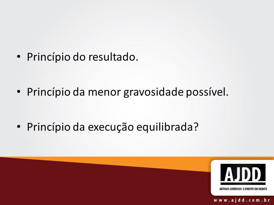 Princípio do resultado. Princípio da menor gravosidade possível. Princípio da execução equilibrada?