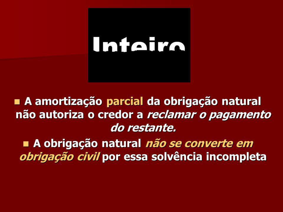 A amortização parcial da obrigação natural não autoriza o credor a reclamar o pagamento do restante. A amortização parcial da obrigação natural não au
