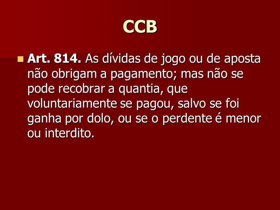 CCB Art. 814. As dívidas de jogo ou de aposta não obrigam a pagamento; mas não se pode recobrar a quantia, que voluntariamente se pagou, salvo se foi