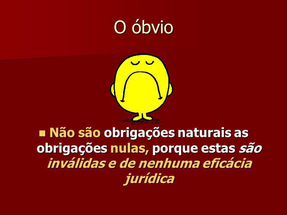 O óbvio Não são obrigações naturais as obrigações nulas, porque estas são inválidas e de nenhuma eficácia jurídica Não são obrigações naturais as obri