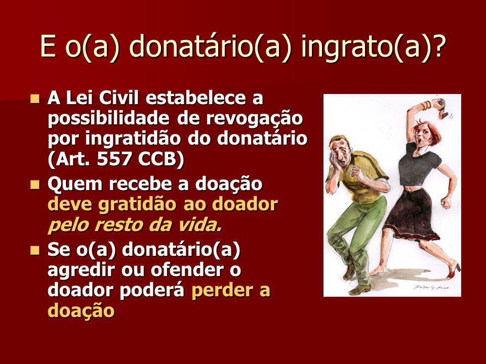 E o(a) donatário(a) ingrato(a)? A Lei Civil estabelece a possibilidade de revogação por ingratidão do donatário (Art. 557 CCB) A Lei Civil estabelece