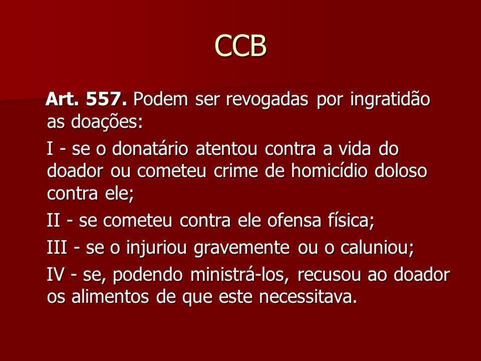 CCB Art. 557. Podem ser revogadas por ingratidão as doações: Art. 557. Podem ser revogadas por ingratidão as doações: I - se o donatário atentou contr