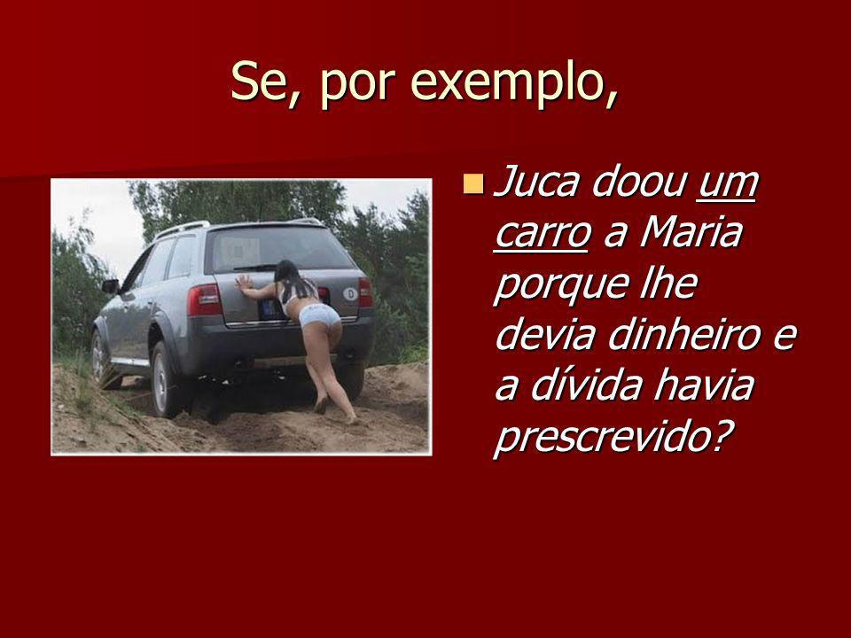 Se, por exemplo, Juca doou um carro a Maria porque lhe devia dinheiro e a dívida havia prescrevido? Juca doou um carro a Maria porque lhe devia dinhei