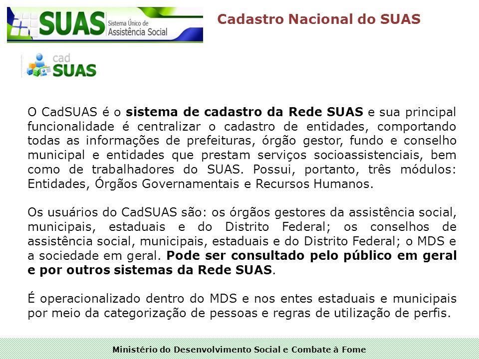Ministério do Desenvolvimento Social e Combate à Fome Cadastro Nacional do SUAS O CadSUAS é o sistema de cadastro da Rede SUAS e sua principal funcion