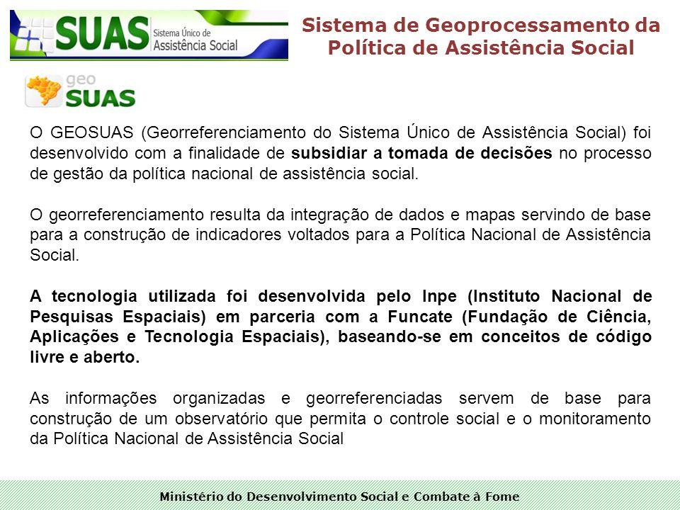 Ministério do Desenvolvimento Social e Combate à Fome Sistema de Geoprocessamento da Política de Assistência Social O GEOSUAS (Georreferenciamento do