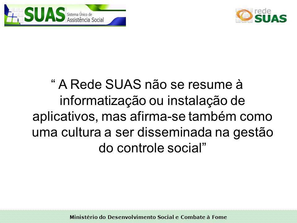 Ministério do Desenvolvimento Social e Combate à Fome A Rede SUAS não se resume à informatização ou instalação de aplicativos, mas afirma-se também co
