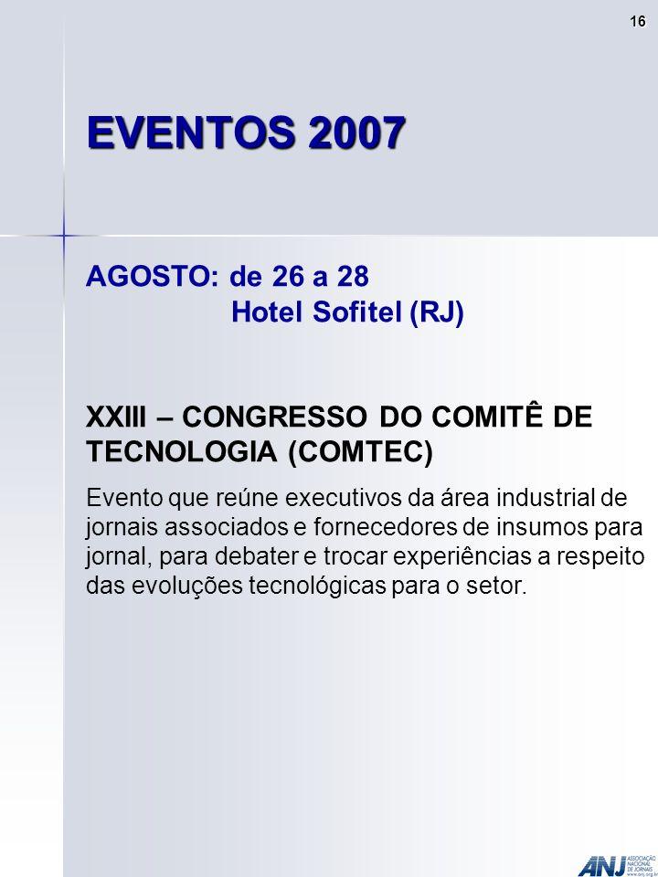 EVENTOS 2007 AGOSTO: de 26 a 28 Hotel Sofitel (RJ) XXIII – CONGRESSO DO COMITÊ DE TECNOLOGIA (COMTEC) Evento que reúne executivos da área industrial de jornais associados e fornecedores de insumos para jornal, para debater e trocar experiências a respeito das evoluções tecnológicas para o setor.