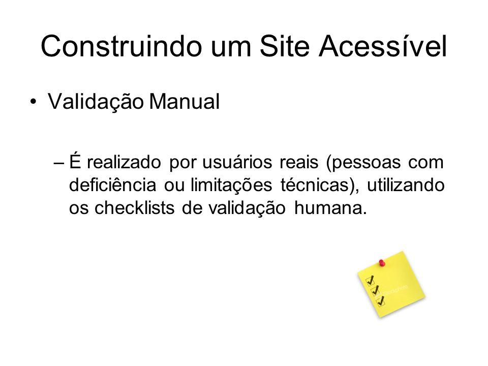 Construindo um Site Acessível Validação Manual –É realizado por usuários reais (pessoas com deficiência ou limitações técnicas), utilizando os checkli