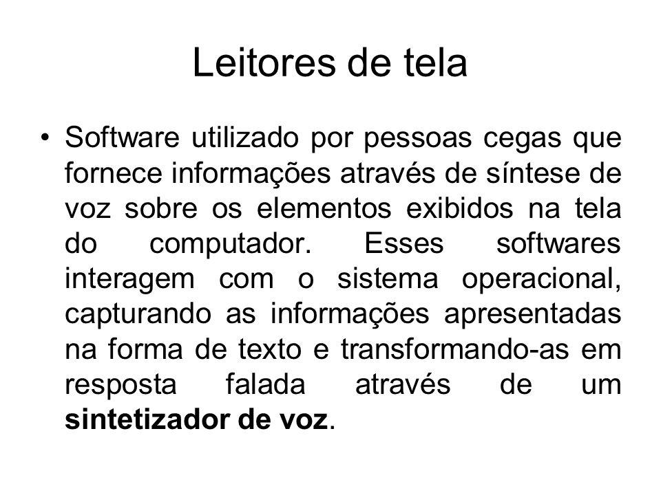 Leitores de tela Software utilizado por pessoas cegas que fornece informações através de síntese de voz sobre os elementos exibidos na tela do computa