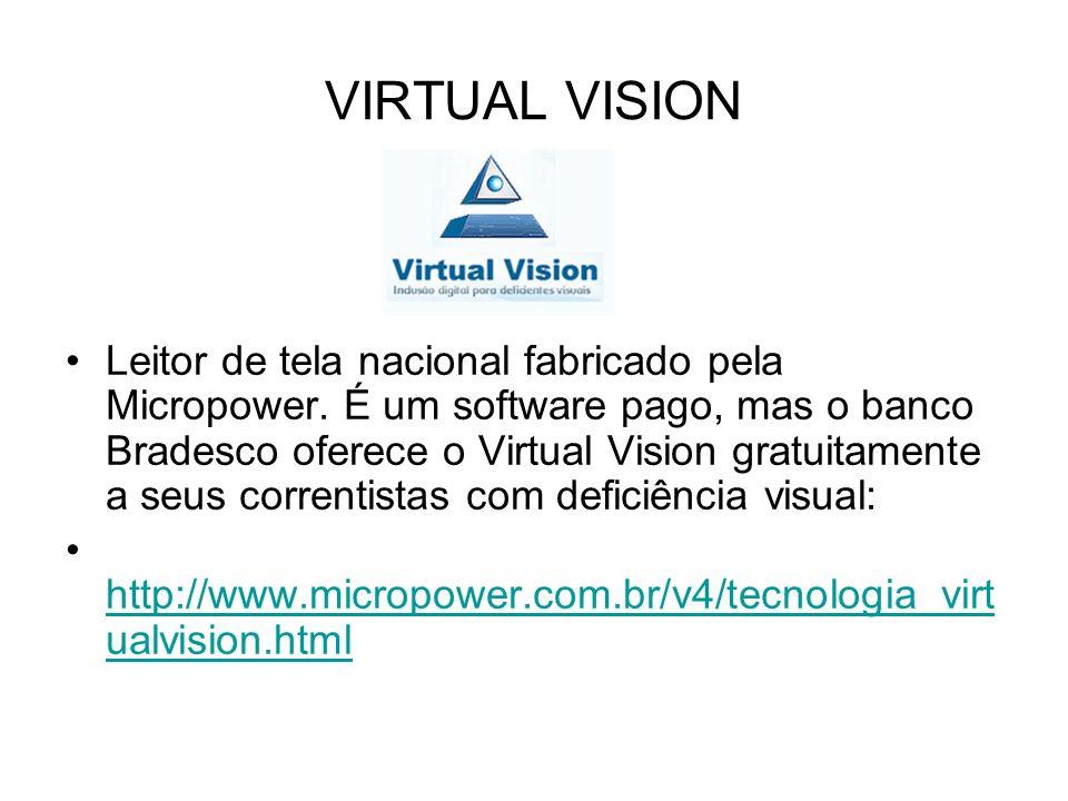 VIRTUAL VISION Leitor de tela nacional fabricado pela Micropower. É um software pago, mas o banco Bradesco oferece o Virtual Vision gratuitamente a se