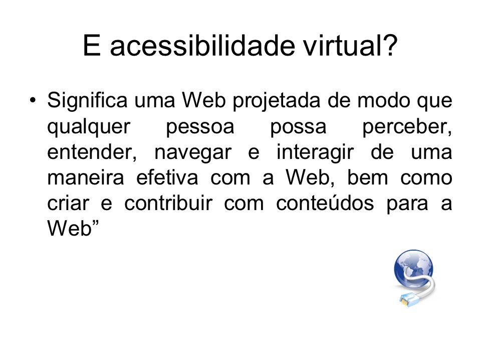 E acessibilidade virtual? Significa uma Web projetada de modo que qualquer pessoa possa perceber, entender, navegar e interagir de uma maneira efetiva