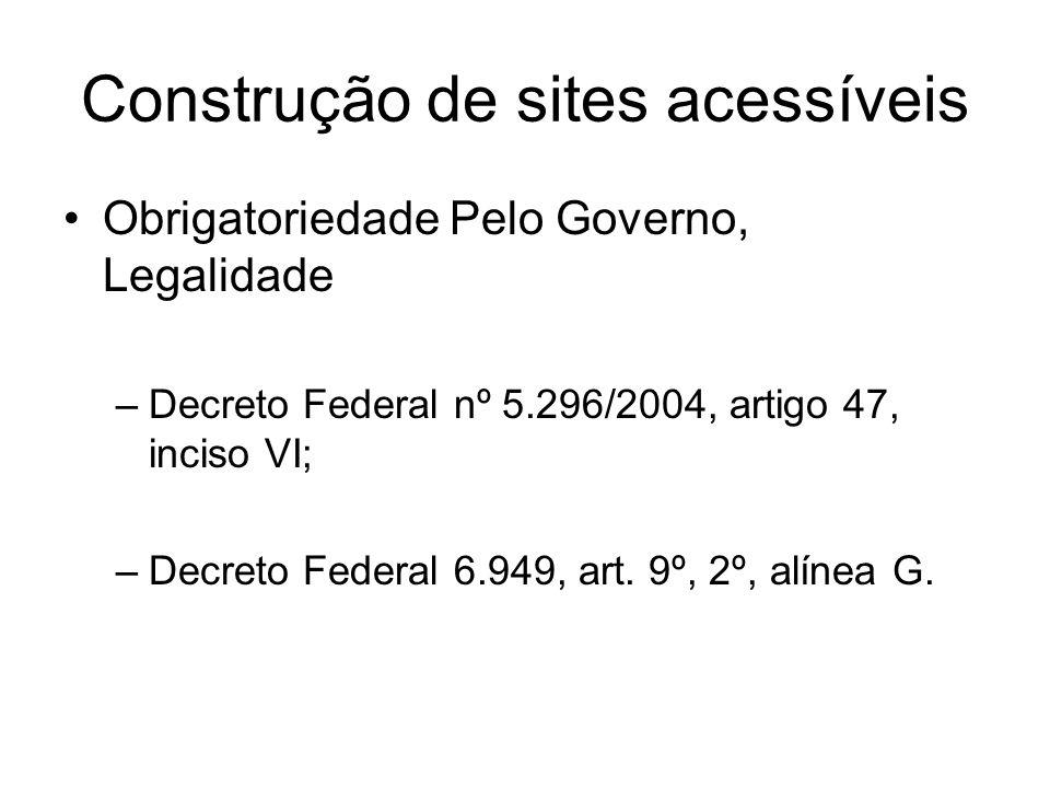 Construção de sites acessíveis Obrigatoriedade Pelo Governo, Legalidade –Decreto Federal nº 5.296/2004, artigo 47, inciso VI; –Decreto Federal 6.949,