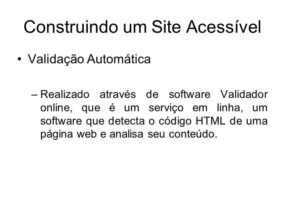 Construindo um Site Acessível Validação Automática –Realizado através de software Validador online, que é um serviço em linha, um software que detecta
