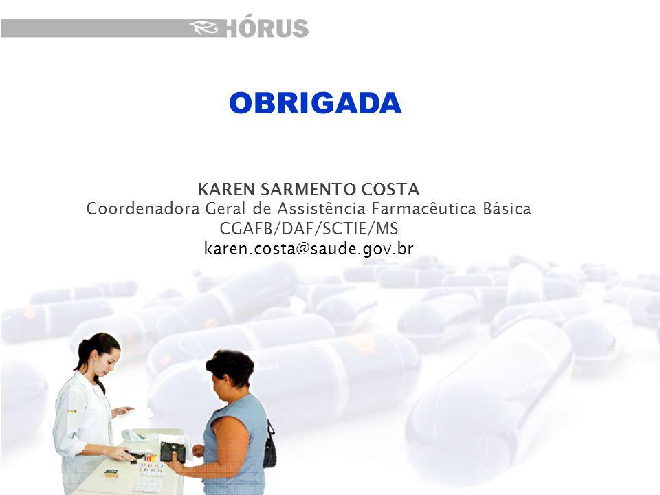 KAREN SARMENTO COSTA Coordenadora Geral de Assistência Farmacêutica Básica CGAFB/DAF/SCTIE/MS karen.costa@saude.gov.br OBRIGADA