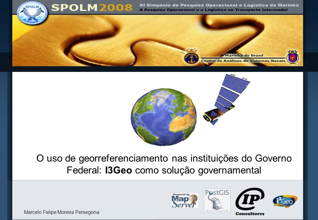 O uso de georreferenciamento nas instituições do Governo Federal: I3Geo como solução governamental Marcelo Felipe Moreira Persegona