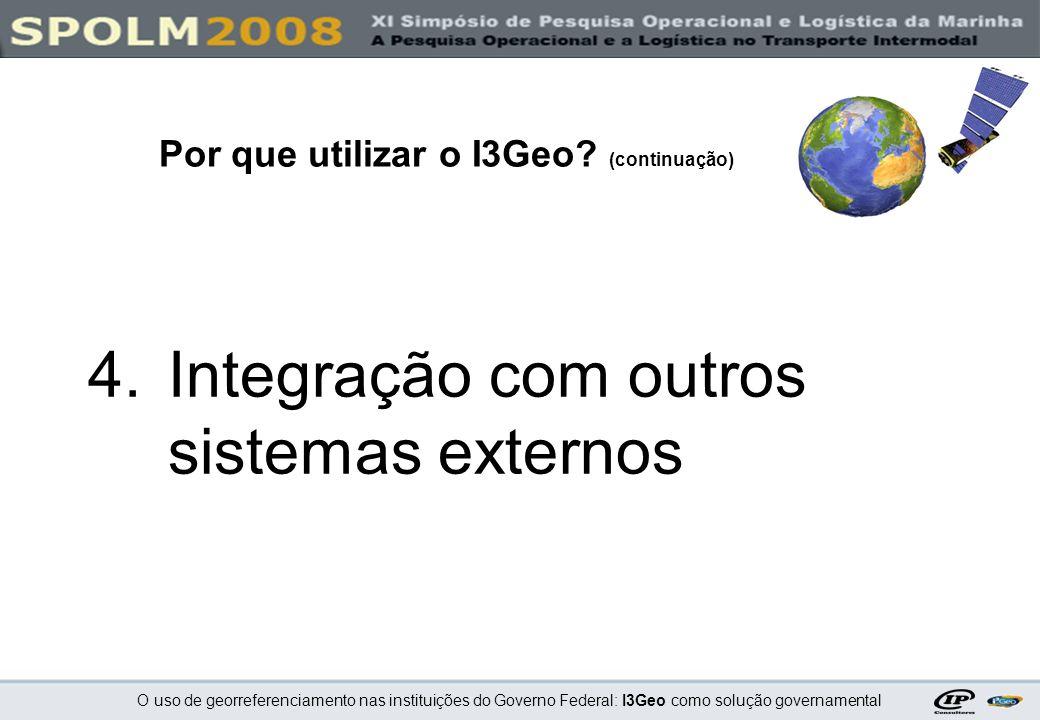 O uso de georreferenciamento nas instituições do Governo Federal: I3Geo como solução governamental 4.Integração com outros sistemas externos Por que u