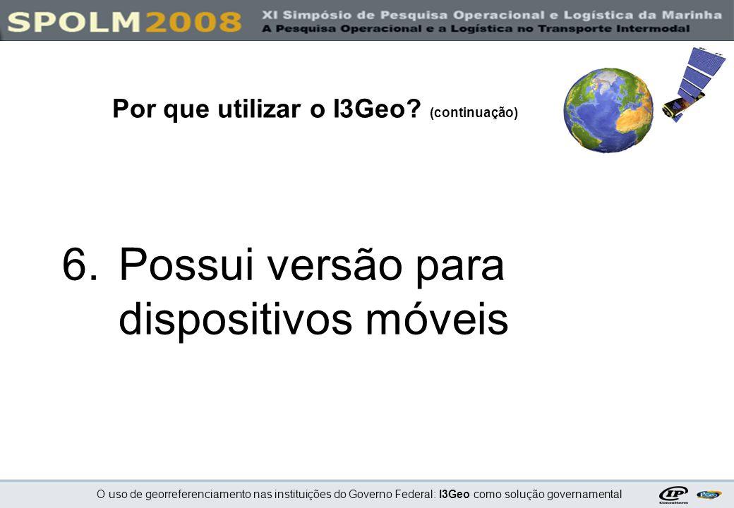 O uso de georreferenciamento nas instituições do Governo Federal: I3Geo como solução governamental 6.Possui versão para dispositivos móveis Por que ut